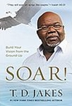 SOAR! Build Your Vision from the Ground Up by T. D. Jakes